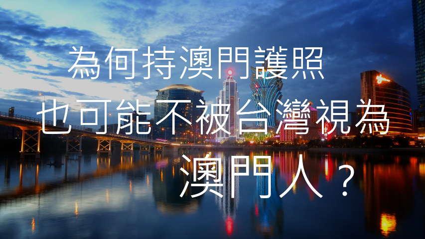 為何持澳門護照,也可能不被台灣視為澳門人?